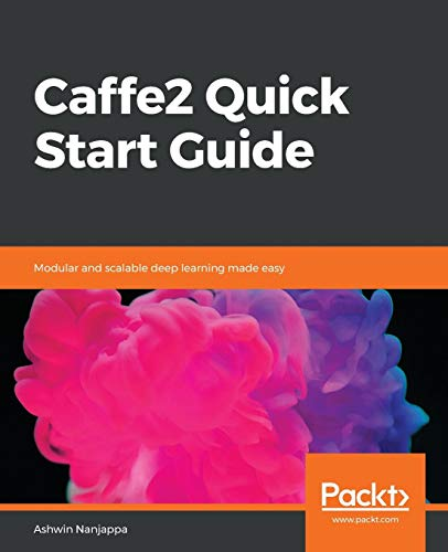 Caffe2 Quick Start Guide: Modular and scalable deep learning made easy