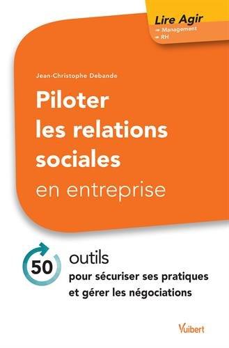 Piloter les relations sociales en entreprise - 50 outils pour sécuriser ses pratiques et gérer les négociations