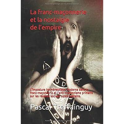 La franc-maçonnerie et la nostalgie de l'empire.: L'imposture herméneutique moderne dans la franc-maçonnerie et l'anti-maçonnisme primaire sur les réseaux sociaux contemporains.