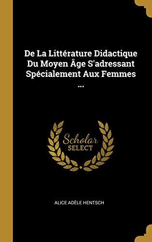 de la Littérature Didactique Du Moyen Âge s'Adressant Spécialement Aux Femmes ... par Alice Adele Hentsch