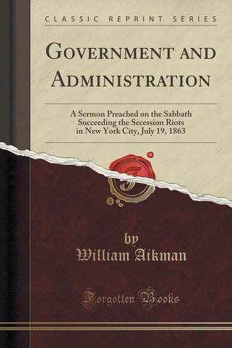 Government and Administration: A Sermon Preached on the Sabbath Succeeding the Secession Riots in New York City, July 19, 1863 (Classic Reprint)