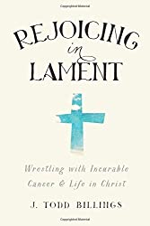 Rejoicing in Lament: Wrestling With Incurable Cancer And Life In Christ by J. Todd Billings (2015-02-17)