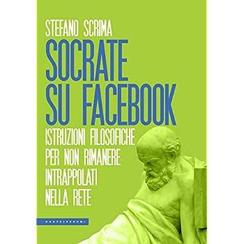 Socrate Su Facebook: Istruzioni Filosofiche Per Non Rimanere Intrappolati Nella Rete