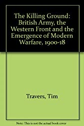 The Killing Ground: British Army, the Western Front and the Emergence of Modern Warfare, 1900-18