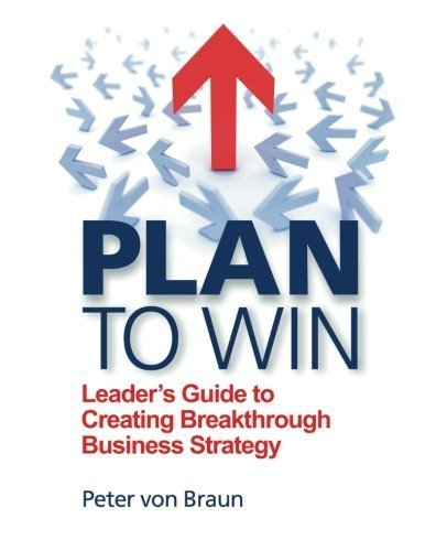 Plan to Win: Leader's Guide to Creating Breakthrough Business Strategy by von Braun, Peter (2014) Paperback
