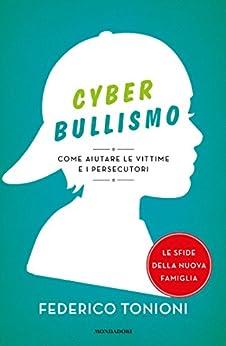 Cyberbullismo: Come aiutare le vittime e i persecutori di [Tonioni, Federico]