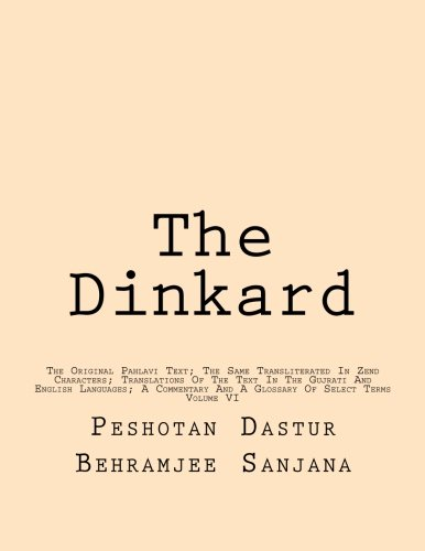The Dinkard: The Original Pahlavi Text; The Same Transliterated In Zend Characters; Translations Of The Text In The Gujrati And English Languages; A Commentary And A Glossary Of Select Terms: Volume 6 por Peshotan Dastur Behramjee Sanjana