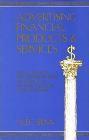 Advertising Financial Products and Services: Proven Techniques and Principles for Banks, Investment Firms, Insurance Companies and Their Agencies by Alec Benn (1986-08-02)