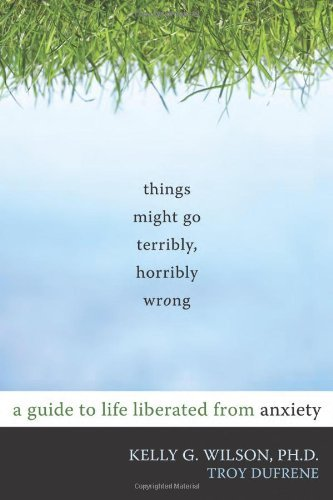 [(Things Might Go Terribly, Horribly Wrong: A Guide to Life Liberated from Anxiety)] [Author: Kelly G. Wilson] published on (May, 2010)