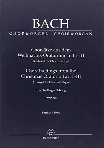 Chorsätze aus dem Weihnachts-Oratorium Teil I-III, BWV 248: Bearbeitet für Chor und Orgel von Holger Gehring. Berühmte Chorsätze bearbeitet für Chor ... Fassung auch für reduzierte Besetzung