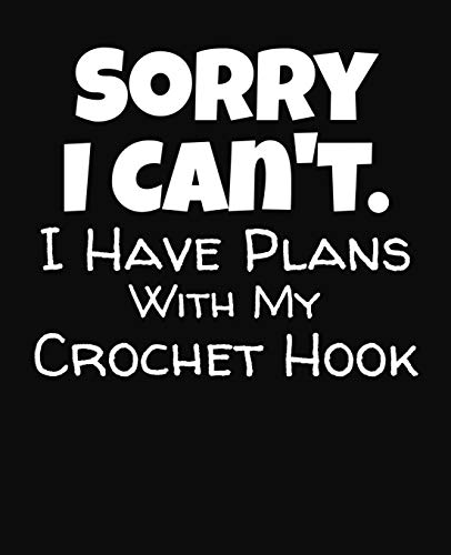 Sorry I Can't I Have Plans With My Crochet Hook: College Ruled Composition Notebook (Crochet J-hook)