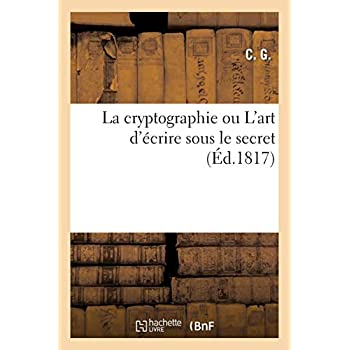 La cryptographie ou L'art d'écrire sous le secret, mis à la portée de tout le monde, applicable: à tous les idiômes, et dégagé des combinaisons de caractères et de chiffres particuliers...