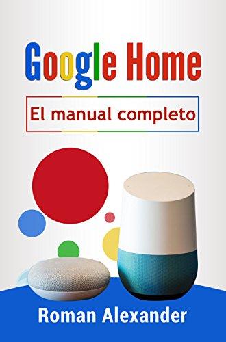 Google Home - el manual completo: La guía para utilizar Google Home de manera más eficaz (Sistema Smart Home nº 2) por Roman Alexander