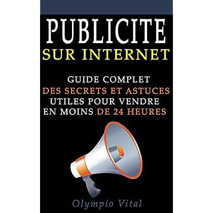 Publicité sur internet: Guide complet des secrets et astuces utiles pour vendre en moins de 24 H