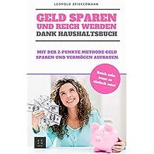 Geld sparen und reich werden dank Haushaltsbuch: Mit der 2-Punkte Methode Geld Sparen und Vermögen aufbauen. Reich sein, kann so einfach sein!