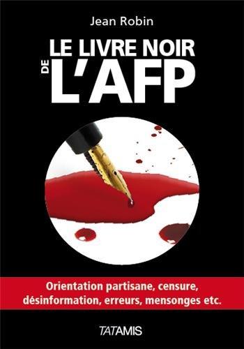 Le livre noir de l'AFP : orientation partisane, censure, désinformation, erreurs, mensonges, etc. / Jean Robin.- [Blois] : Éd. Tatamis , impr. 2013 (Paris : Impr. Pulsio.net)