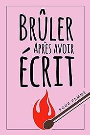 Brûler Après Avoir Écrit pour Femme: Écrivez-le, libérez-le, brûlez après avoir écrit ce livre   à quel point