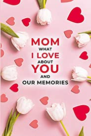 Mom, What I Love About You and Our Memories: A Fill-in-the-Blank Gift for Mom | Mothers Day Gift | Birthday Gi