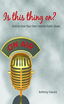 Is This Thing On? How To Host Your Own Internet Radio Show (English Edition) par [Calcara, Anthony]