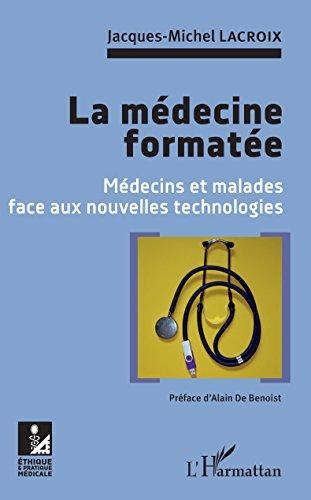 Descargar Libro La médecine formatée: Médecins et malades face aux nouvelles technologies de Jacques-Michel Lacroix