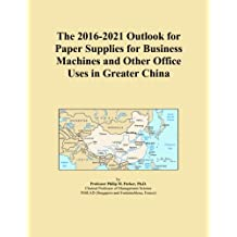 The 2016-2021 Outlook for Paper Supplies for Business Machines and Other Office Uses in Greater China