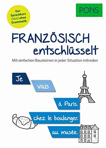 PONS Französisch entschlüsselt: Mit einfachen Bausteinen in jeder Situation mitreden. Der Sprachkurs (fast) ohne Grammatik (PONS Entschlüsselt)