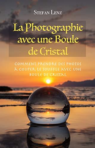 Couverture du livre La Photographie avec une Boule de Cristal: Comment prendre des photos à couper le souffle avec une boule de cristal