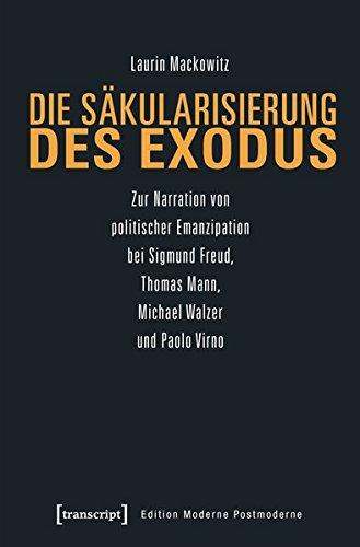 Die Säkularisierung des Exodus: Zur Narration von politischer Emanzipation bei Sigmund Freud, Thomas Mann, Michael Walzer und Paolo Virno (Edition Moderne Postmoderne)