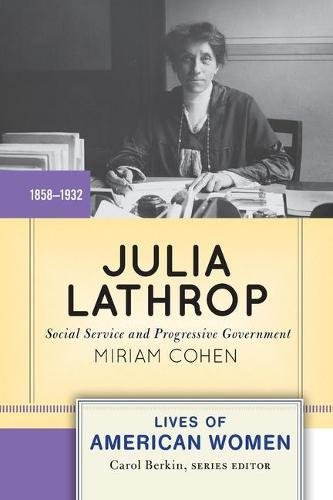 Julia Lathrop: Social Service and Progressive Government (Lives of American Women)
