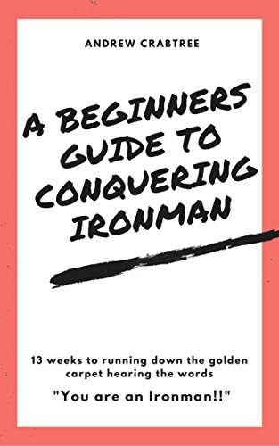 Beginners Guide to Conquering an Ironman Triathlon: 13 weeks to completing your 1st Ironman Triathlon (English Edition) por Andrew Crabtree