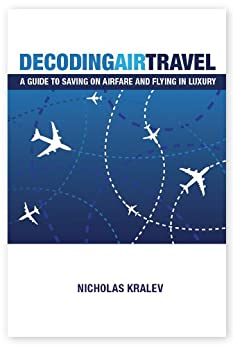 Decoding Air Travel: A Guide to Saving on Airfare and Flying in Luxury (English Edition) par [Kralev, Nicholas]
