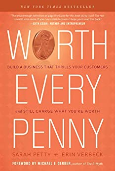 Worth Every Penny: Build a Business That Thrills Your Customers and Still Charge What You're Worth by [Petty, Sarah, Verbeck, Erin]