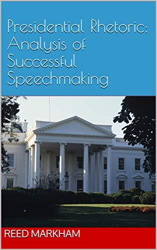 Presidential Rhetoric:  Analysis of Successful Speechmaking di Reed Markham