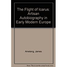 The Flight of Icarus: Artisan Autobiography in Early Modern Europe by James S. Amelang (1998-11-02)