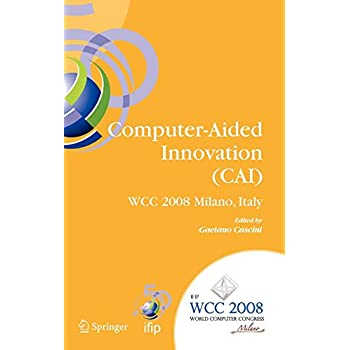 Computer-Aided Innovation (CAI) : IFIP 20th World Computer Congress, Proceedings of the Second Topical Session on Computer-Aided Innovation, WG 5.4/TC ... September 7-10, 2008, Milano, Italy