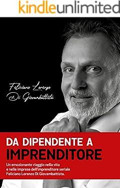 Da dipendente a imprenditore: Un emozionante viaggio nella vita e nelle imprese dell'imprenditore seriale Feliciano Lorenzo Di Giovambattista