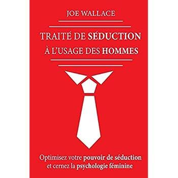 Traité de Séduction à l'usage des hommes: Optimisez votre pouvoir de séduction et cernez la psychologie féminine