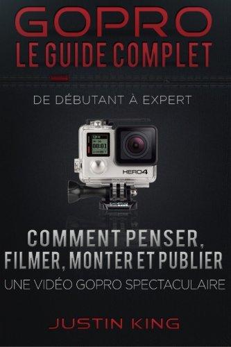 GoPro - Le Guide Complet: De Débutant à Expert par Justin King