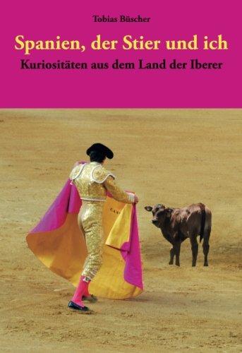 Spanien, der Stier und ich: Kuriositäten aus dem Land der Iberer