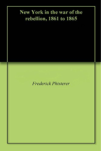 New York in the war of the rebellion, 1861 to 1865 (English Edition) por Frederick Phisterer