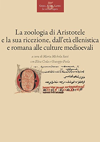 La «zoologia» di Aristotele e la sua ricezione dall'età ellenistica e romana alle culture medievali. Atti del convegno (Pisa, 18-20 novembre 2015) (Greco, arabo, latino. Le vie del sapere)