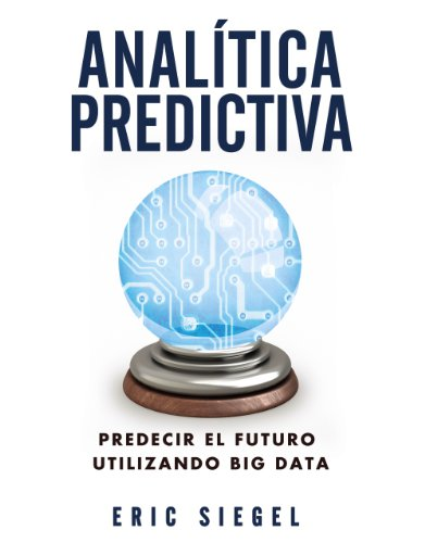 Analítica predictiva / Predictive Analytics: Predecir El futuro utilizando big data / Predicting The Future Using Big Data por Eric Siegel