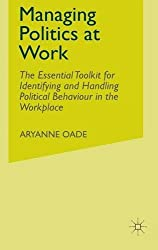 Managing Politics at Work: The Essential Toolkit for Identifying and Handling Political Behaviour in the Workplace