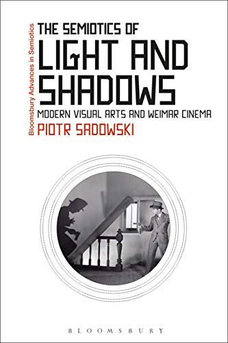The Semiotics of Light and Shadows: Modern Visual Arts and Weimar Cinema (Bloomsbury Advances in Semiotics)