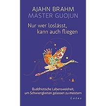 Nur wer loslässt, kann auch fliegen: Buddhistische Lebensweisheit, um Schwierigkeiten gelassen zu meistern (German Edition)