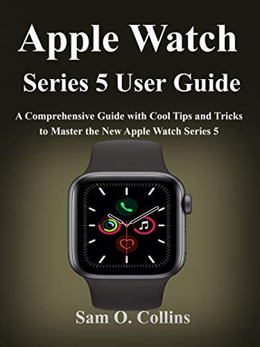 Apple Watch Series 5 User Guide: A Comprehensive Guide with Cool Tips and Tricks to Master the New Apple Watch Series 5 (English Edition)