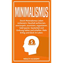Minimalismus: Durch Minimalismus Leben verbessern. Haushalt aufräumen, entrümpeln, ausmisten, organisieren, Geld sparen. Sauberkeit und Ordnung halten und schaffen. Mehr Erfolg und Glück im Leben.