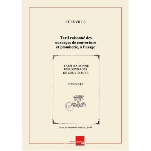 Tarif raisonné des ouvrages de couverture et plomberie, à l'usage de MM. les entrepreneurs, métreurs et vérificateurs, par Chedville et Thuillier aîné,... édition de 1869 [Edition de 1869]