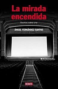 La mirada encendida: Escritos sobre cine par Angel Fernandez-santos