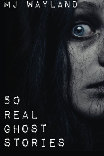 50 Real Ghost Stories: Terrifying Real Life Encounters with Ghosts and Spirits